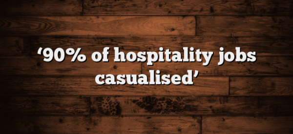 90% of hotel workers are casuals